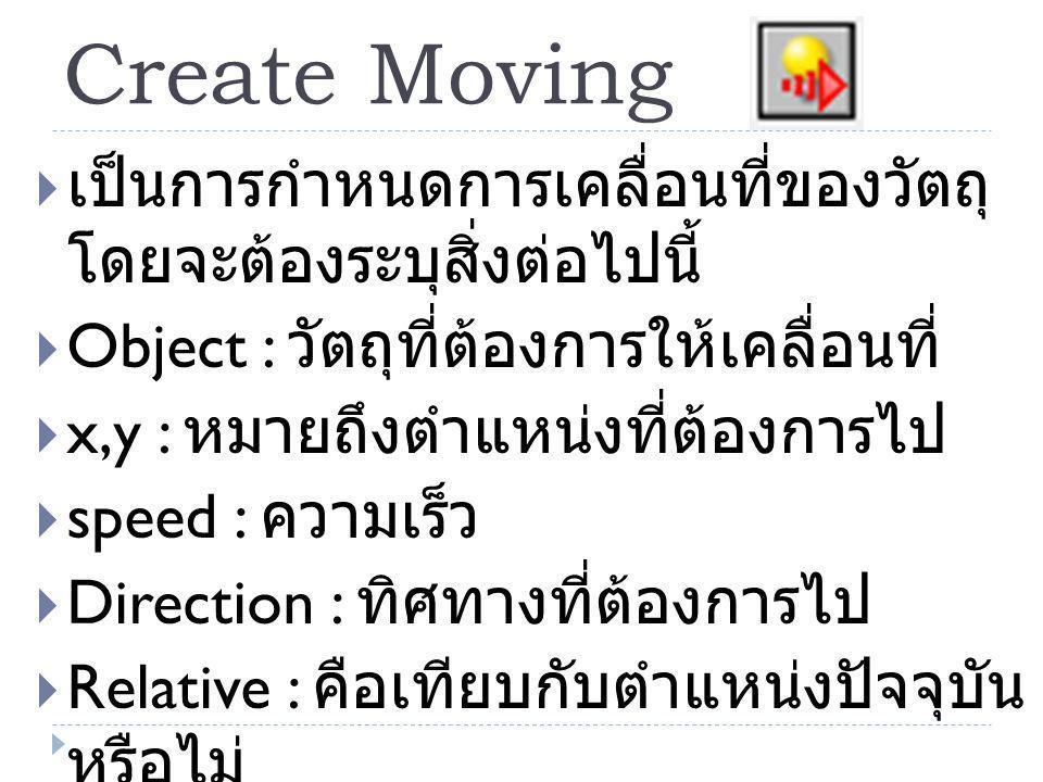 Create Moving  เป็นการกำหนดการเคลื่อนที่ของวัตถุ โดยจะต้องระบุสิ่งต่อไปนี้  Object : วัตถุที่ต้องการให้เคลื่อนที่  x,y : หมายถึงตำแหน่งที่ต้องการไป  speed : ความเร็ว  Direction : ทิศทางที่ต้องการไป  Relative : คือเทียบกับตำแหน่งปัจจุบัน หรือไม่