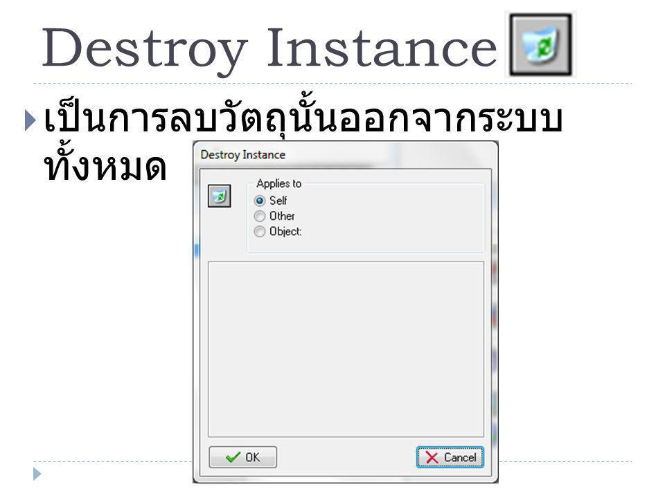 Destroy Instance  เป็นการลบวัตถุนั้นออกจากระบบ ทั้งหมด