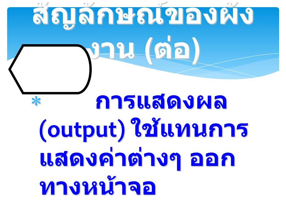  การแสดงผล (output) ใช้แทนการ แสดงค่าต่างๆ ออก ทางหน้าจอ สัญลักษณ์ของผัง งาน ( ต่อ )