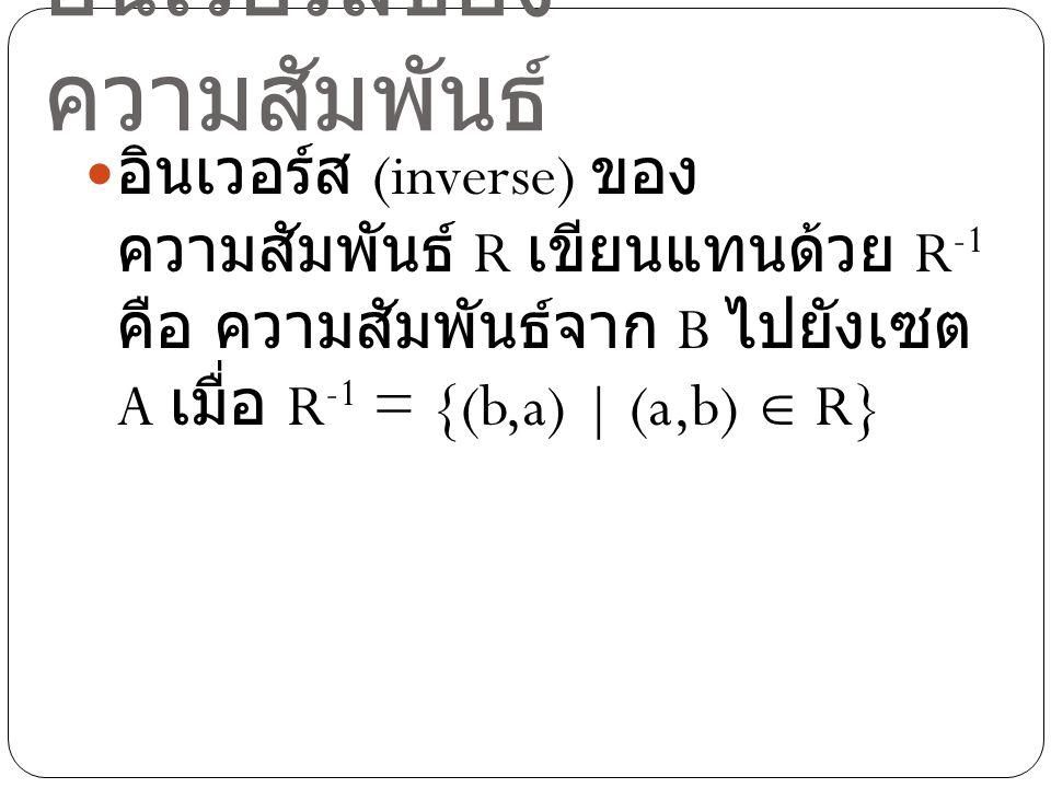 ตัวอย่าง กำหนดความสัมพันธ์ R ดังนี้ R = {(2,x),(2,y),(4,x),(6,y)} ดังนั้น อินเวอร์สของความสัมพันธ์คือ R -1 = {(x,2),(y,2),(x,4),(y,6)}