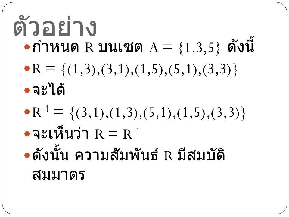 ตัวอย่าง กำหนด R บนเซต A = {1,3,5} ดังนี้ R = {(1,3),(3,1),(1,5),(5,1),(3,3)} จะได้ R -1 = {(3,1),(1,3),(5,1),(1,5),(3,3)} จะเห็นว่า R = R -1 ดังนั้น