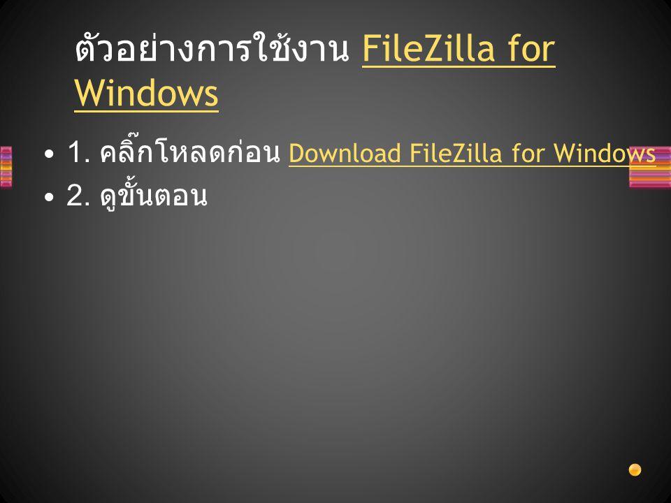1. คลิ๊กโหลดก่อน Download FileZilla for Windows Download FileZilla for Windows 2. ดูขั้นตอน ตัวอย่างการใช้งาน FileZilla for WindowsFileZilla for Windo