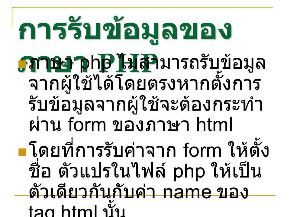 การรับข้อมูลของ ภาษา PHP ภาษา php ไม่สามารถรับข้อมูล จากผู้ใช้ได้โดยตรงหากตั้งการ รับข้อมูลจากผู้ใช้จะต้องกระทำ ผ่าน form ของภาษา html โดยที่การรับค่าจาก form ให้ตั้ง ชื่อ ตัวแปรในไฟล์ php ให้เป็น ตัวเดียวกันกับค่า name ของ tag html นั้น