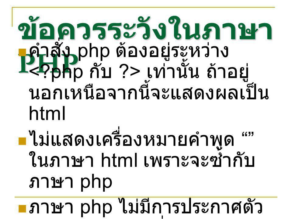 ข้อควรระวังในภาษา PHP คำสั่ง php ต้องอยู่ระหว่าง เท่านั้น ถ้าอยู่ นอกเหนือจากนี้จะแสดงผลเป็น html ไม่แสดงเครื่องหมายคำพูด ในภาษา html เพราะจะซ้ำกับ ภาษา php ภาษา php ไม่มีการประกาศตัว แปรจึงต้องระวังเรื่องประเภท ของตัวแปร