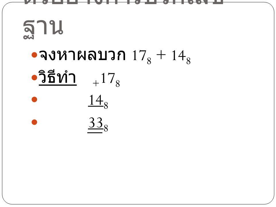 ตัวอย่างการบวกเลข ฐาน จงหาผลบวก 17 8 + 14 8 วิธีทำ + 17 8 14 8 33 8