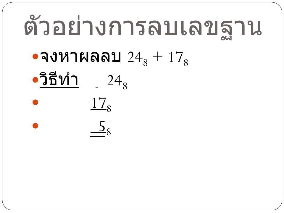 ตัวอย่างการลบเลขฐาน จงหาผลลบ 24 8 + 17 8 วิธีทำ - 24 8 17 8 5 8