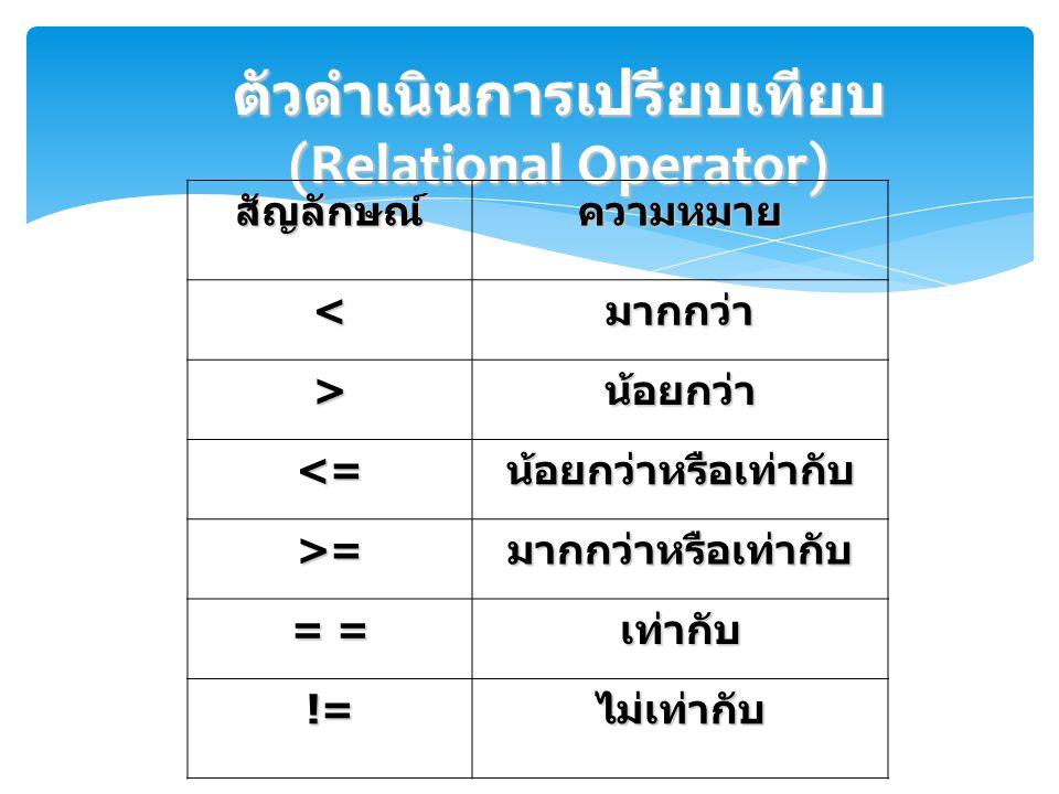 ตัวดำเนินการเปรียบเทียบ (Relational Operator) สัญลักษณ์ความหมาย <มากกว่า >น้อยกว่า <=น้อยกว่าหรือเท่ากับ >=มากกว่าหรือเท่ากับ = = เท่ากับ !=ไม่เท่ากับ