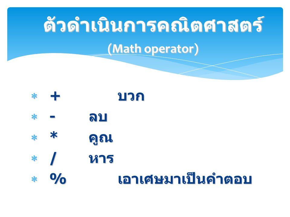  + บวก  - ลบ  * คูณ  / หาร  % เอาเศษมาเป็นคำตอบ ตัวดำเนินการคณิตศาสตร์ (Math operator)