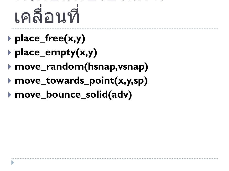 ฟังก์ชันที่ช่วยในการ เคลื่อนที่  place_free(x,y)  place_empty(x,y)  move_random(hsnap,vsnap)  move_towards_point(x,y,sp)  move_bounce_solid(adv)