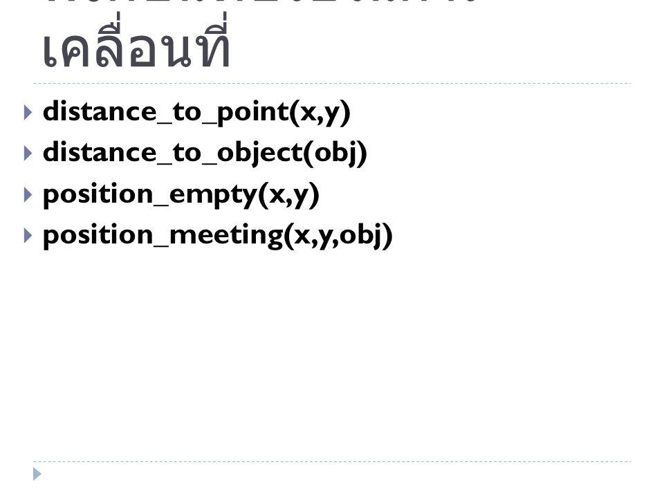 ฟังก์ชันที่ช่วยในการ เคลื่อนที่  distance_to_point(x,y)  distance_to_object(obj)  position_empty(x,y)  position_meeting(x,y,obj)