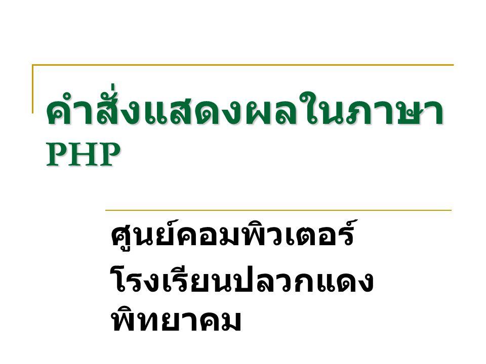คำสั่งแสดงผลในภาษา PHP ศูนย์คอมพิวเตอร์ โรงเรียนปลวกแดง พิทยาคม
