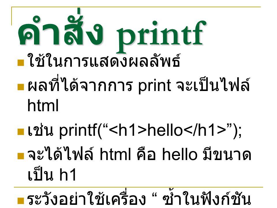 คำสั่ง printf ใช้ในการแสดงผลลัพธ์ ผลที่ได้จากการ print จะเป็นไฟล์ html เช่น printf( hello ); จะได้ไฟล์ html คือ hello มีขนาด เป็น h1 ระวังอย่าใช้เครื่อง ซ้ำในฟังก์ชัน printf