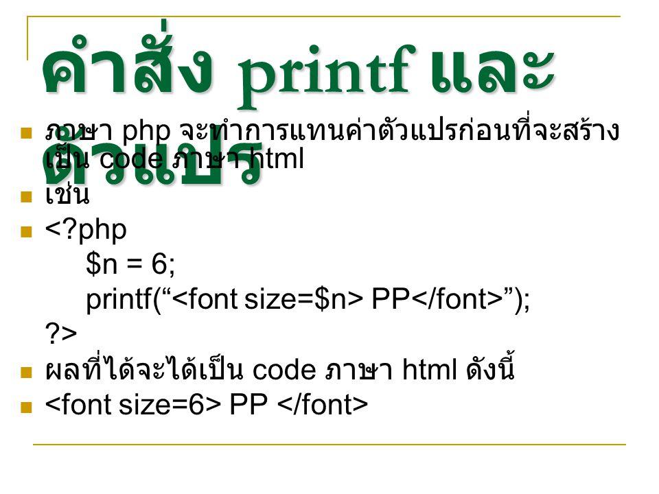 คำสั่ง printf และ ตัวแปร ภาษา php จะทำการแทนค่าตัวแปรก่อนที่จะสร้าง เป็น code ภาษา html เช่น <?php $n = 6; printf( PP ); ?> ผลที่ได้จะได้เป็น code ภาษา html ดังนี้ PP