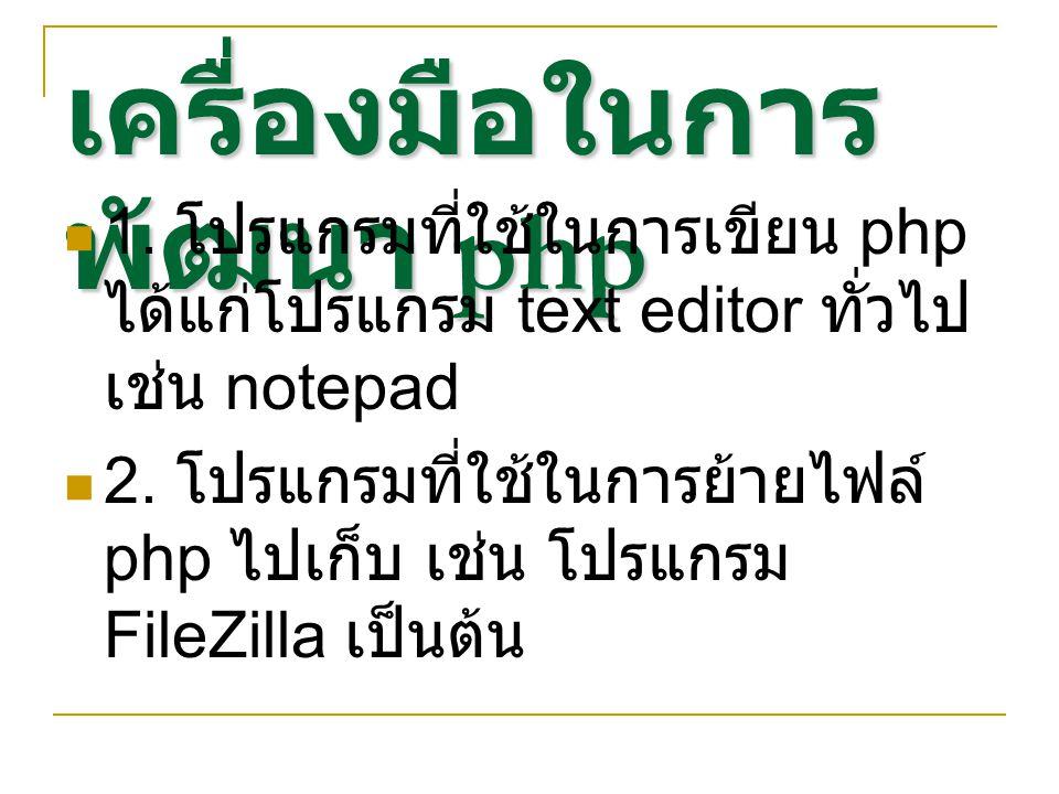 เครื่องมือในการ พัฒนา php 1. โปรแกรมที่ใช้ในการเขียน php ได้แก่โปรแกรม text editor ทั่วไป เช่น notepad 2. โปรแกรมที่ใช้ในการย้ายไฟล์ php ไปเก็บ เช่น โ