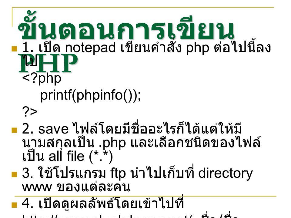 ขั้นตอนการเขียน PHP 1. เปิด notepad เขียนคำสั่ง php ต่อไปนี้ลง ไป <?php printf(phpinfo()); ?> 2. save ไฟล์โดยมีชื่ออะไรก็ได้แต่ให้มี นามสกุลเป็น.php แ