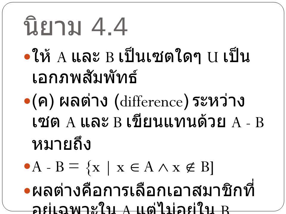 นิยาม 4.4 ให้ A และ B เป็นเซตใดๆ U เป็น เอกภพสัมพัทธ์ ( ง ) คอมพลีเมนต์ (complement) ของเซต A เขียนแทนด้วย A' หมายถึง A' = U-A ={x | x  U  x  A] คอมพลีเมนต์คือ สมาชิกอื่นๆที่ไม่ อยู่ในเซตนั้นนั่นคือ A  A' = U