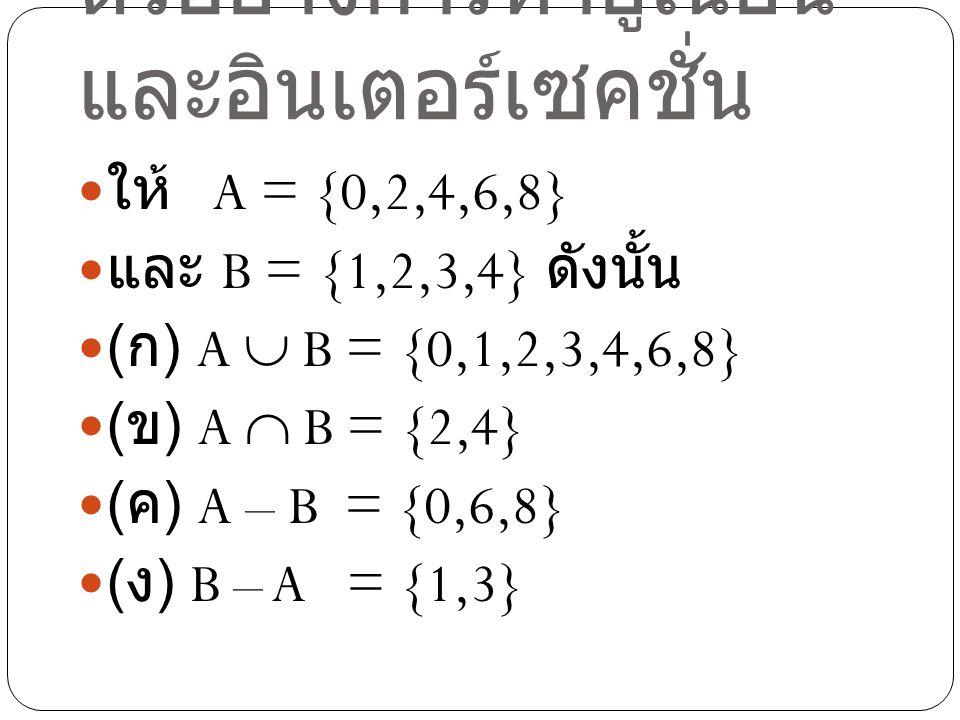 ตัวอย่าง ให้ A = {0,2,4} และ B = {1,3,5} ดังนั้น ( ก ) A  B = {0,1,2,3,4,5} ( ข ) A  B = {} หรือ  ( ค ) A – B = {0,2,4} = A ( ง ) B – A = {1,3,5} = B