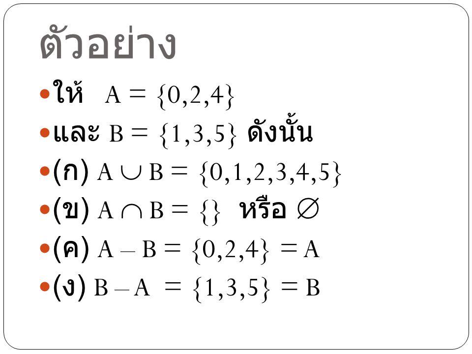 ตัวอย่าง ให้ A = {0,2,4} และ B = {1,3,5} ดังนั้น ( ก ) A  B = {0,1,2,3,4,5} ( ข ) A  B = {} หรือ  ( ค ) A – B = {0,2,4} = A ( ง ) B – A = {1,3,5} =