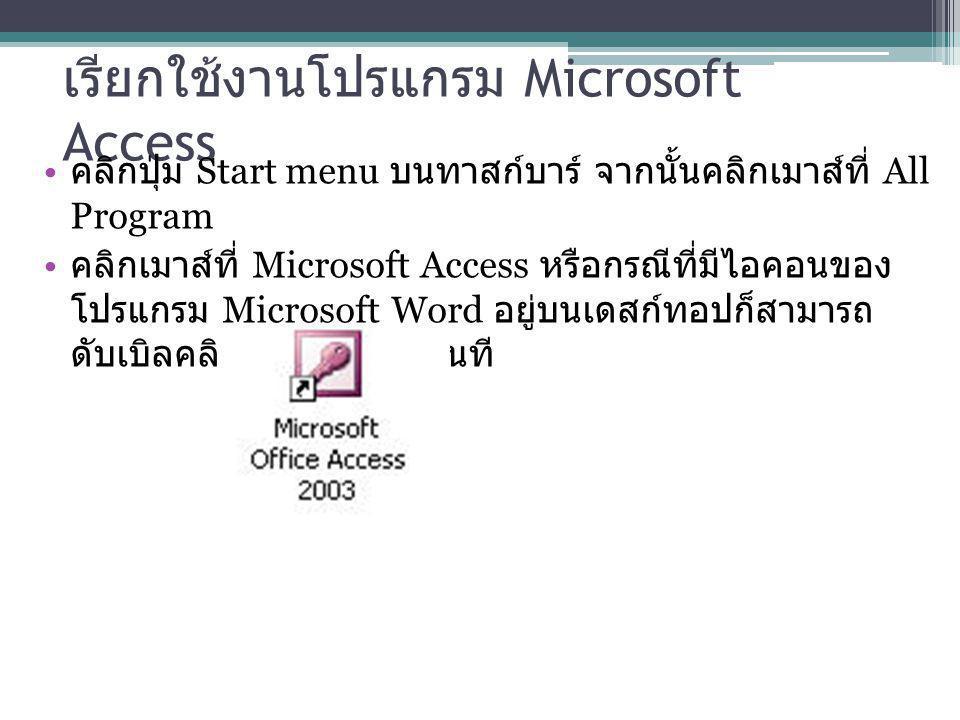 เรียกใช้งานโปรแกรม Microsoft Access คลิกปุ่ม Start menu บนทาสก์บาร์ จากนั้นคลิกเมาส์ที่ All Program คลิกเมาส์ที่ Microsoft Access หรือกรณีที่มีไอคอนขอ