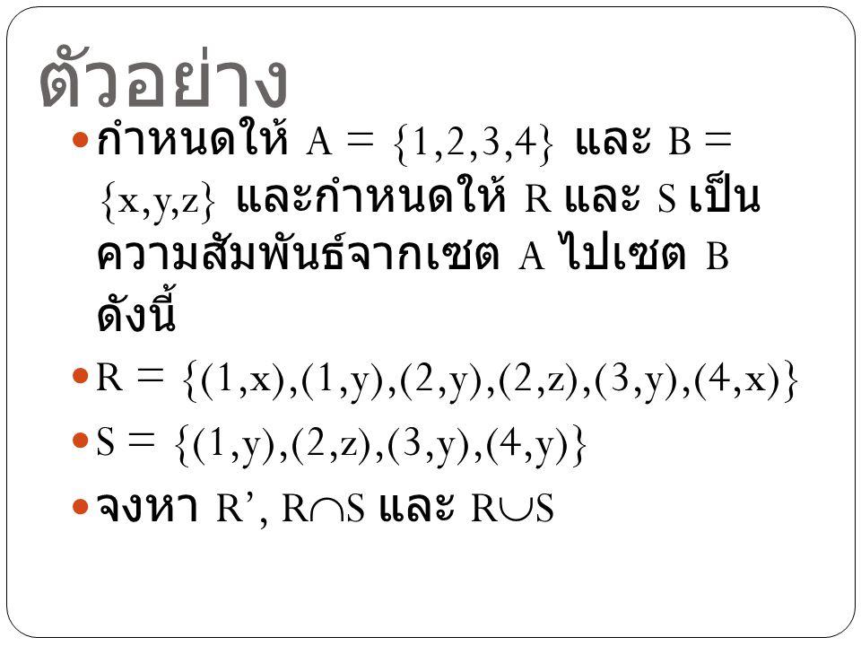 ตัวอย่าง กำหนดให้ A = {1,2,3,4} และ B = {x,y,z} และกำหนดให้ R และ S เป็น ความสัมพันธ์จากเซต A ไปเซต B ดังนี้ R = {(1,x),(1,y),(2,y),(2,z),(3,y),(4,x)} S = {(1,y),(2,z),(3,y),(4,y)} จงหา R', R  S และ R  S