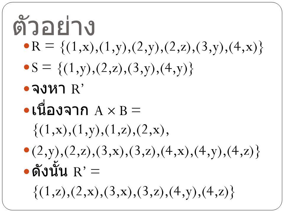 ตัวอย่าง R = {(1,x),(1,y),(2,y),(2,z),(3,y),(4,x)} S = {(1,y),(2,z),(3,y),(4,y)} จงหา R' เนื่องจาก A  B = {(1,x),(1,y),(1,z),(2,x), (2,y),(2,z),(3,x),(3,z),(4,x),(4,y),(4,z)} ดังนั้น R' = {(1,z),(2,x),(3,x),(3,z),(4,y),(4,z)}
