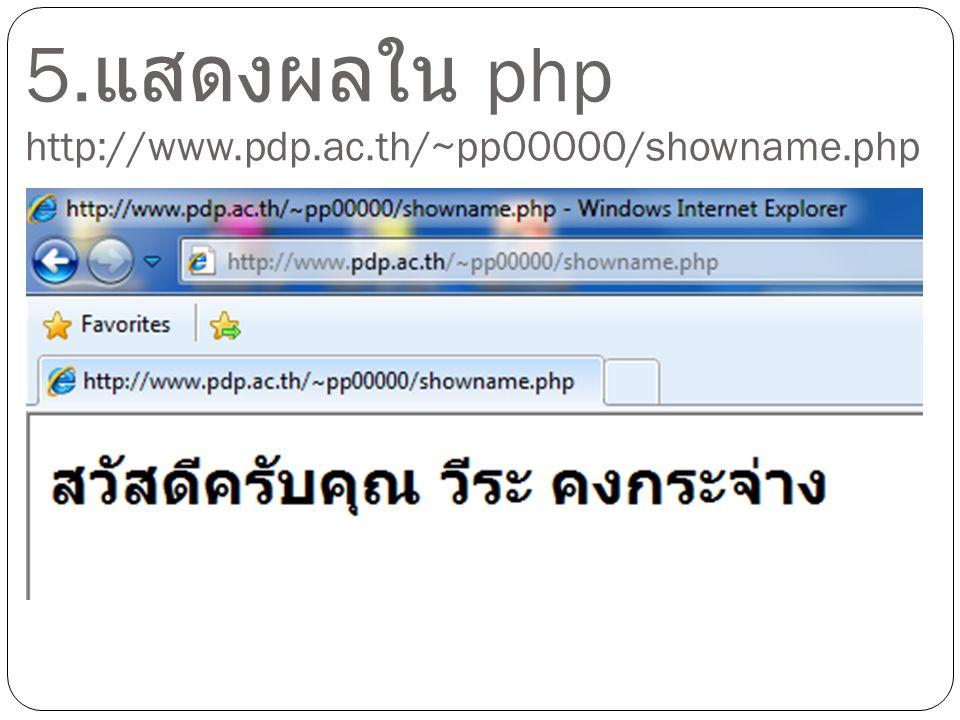 5. แสดงผลใน php http://www.pdp.ac.th/~pp00000/showname.php