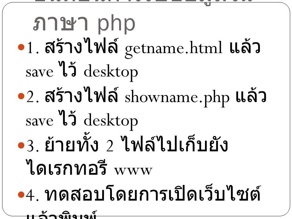 ขั้นตอนการรับข้อมูลใน ภาษา php 1. สร้างไฟล์ getname.html แล้ว save ไว้ desktop 2. สร้างไฟล์ showname.php แล้ว save ไว้ desktop 3. ย้ายทั้ง 2 ไฟล์ไปเก็
