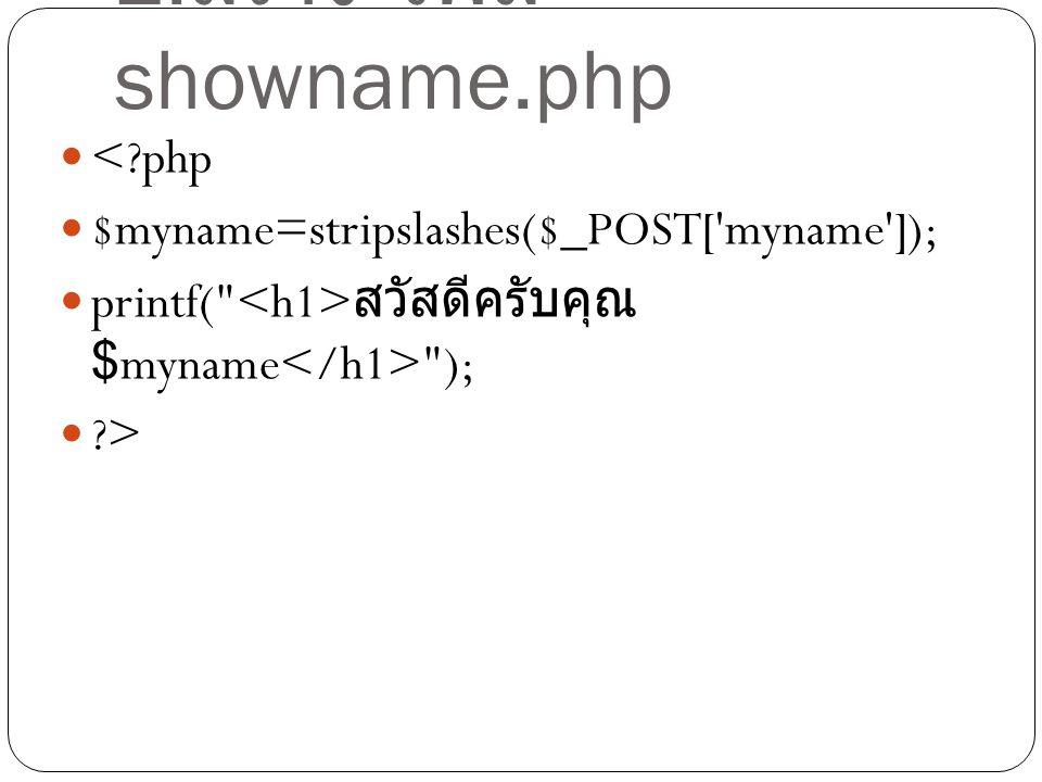 2. สร้าง ไฟล์ showname.php <?php $myname=stripslashes($_POST['myname']); printf(