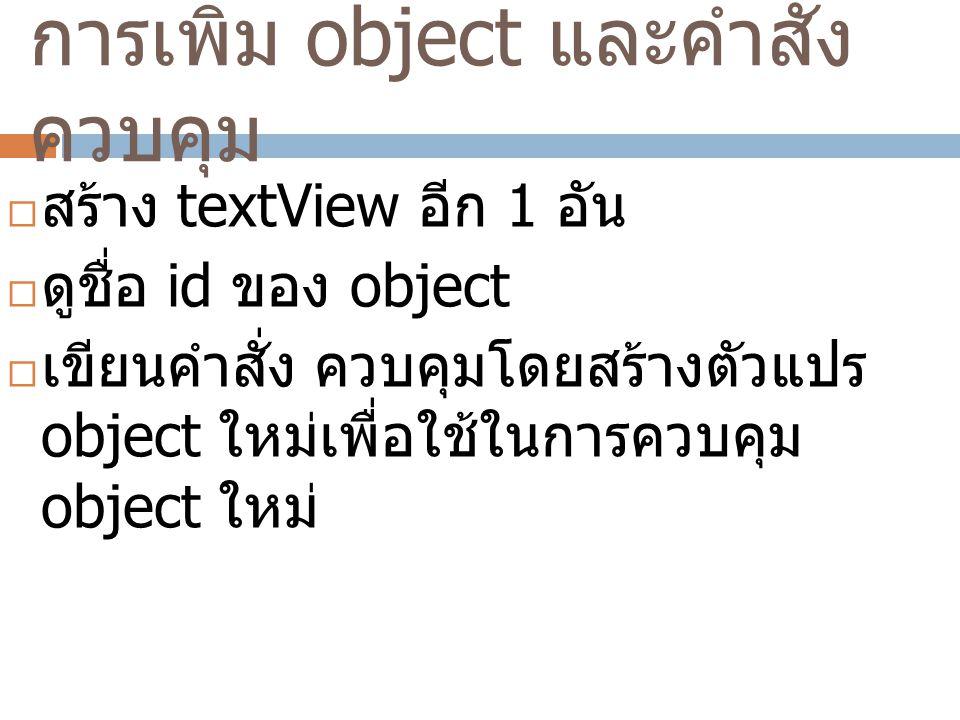 การเพิ่ม object และคำสั่ง ควบคุม  สร้าง textView อีก 1 อัน  ดูชื่อ id ของ object  เขียนคำสั่ง ควบคุมโดยสร้างตัวแปร object ใหม่เพื่อใช้ในการควบคุม object ใหม่