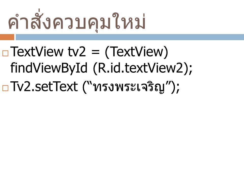 คำสั่งควบคุมใหม่  TextView tv2 = (TextView) findViewById (R.id.textView2);  Tv2.setText ( ทรงพระเจริญ );