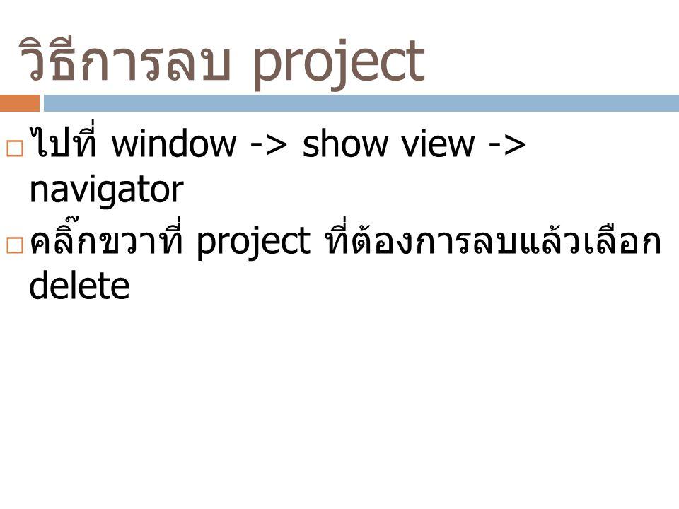 วิธีการลบ project  ไปที่ window -> show view -> navigator  คลิ๊กขวาที่ project ที่ต้องการลบแล้วเลือก delete