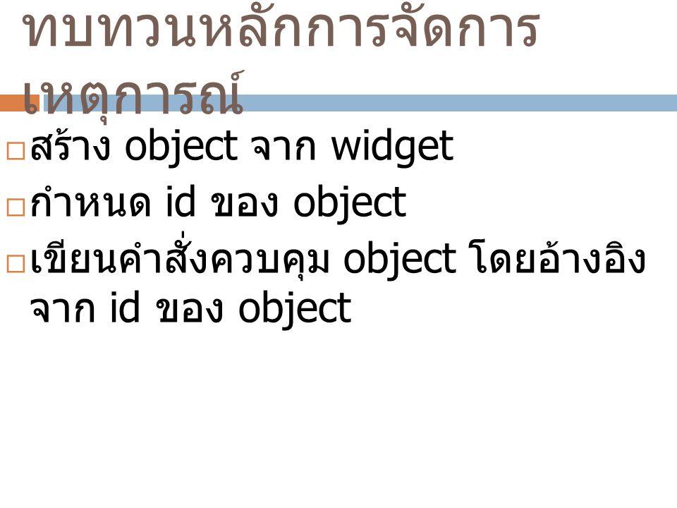 ทบทวนหลักการจัดการ เหตุการณ์  สร้าง object จาก widget  กำหนด id ของ object  เขียนคำสั่งควบคุม object โดยอ้างอิง จาก id ของ object