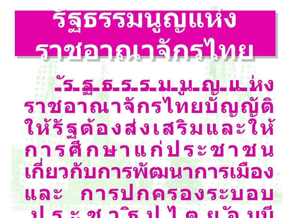 รัฐธรรมนูญแห่ง ราชอาณาจักรไทย รัฐธรรมนูญแห่ง ราชอาณาจักรไทยบัญญัติ ให้รัฐต้องส่งเสริมและให้ การศึกษาแก่ประชาชน เกี่ยวกับการพัฒนาการเมือง และ การปกครอง