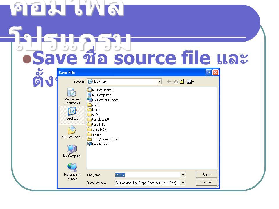 คอมไพล์ โปรแกรม Save ชื่อ source file และ ตั้งชื่อ