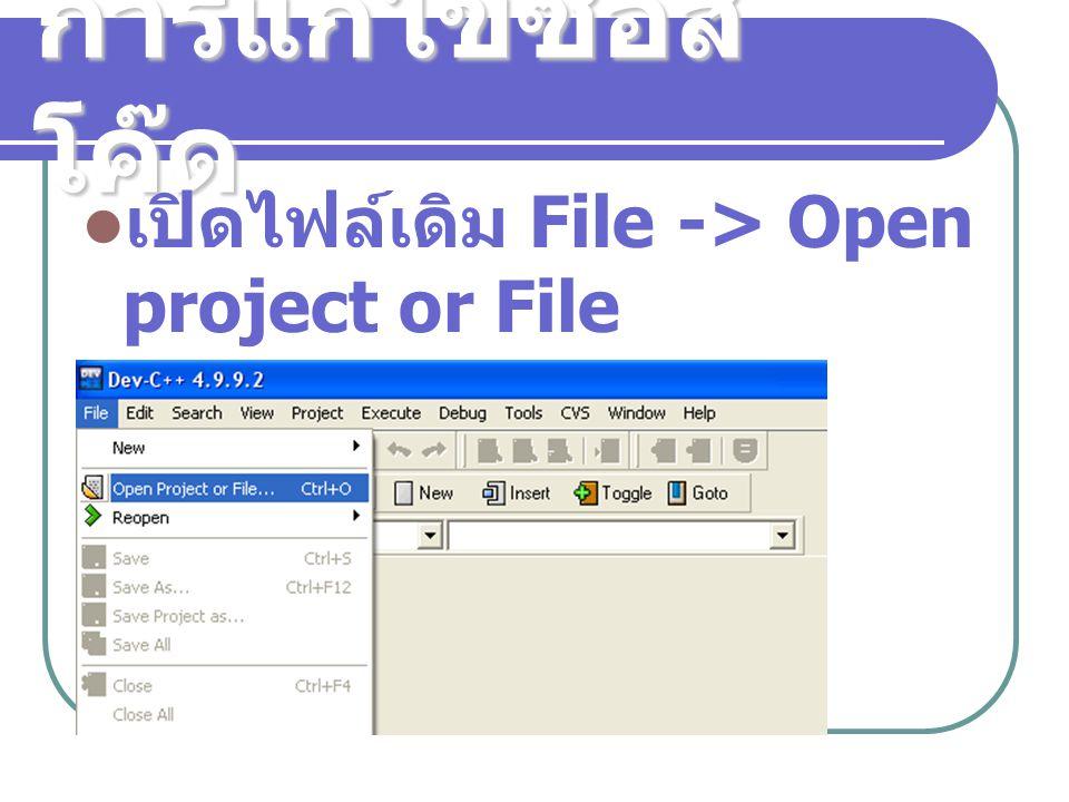 การแก้ไขซอส โค๊ด เปิดไฟล์เดิม File -> Open project or File เลือกไฟล์ที่ต้องการ