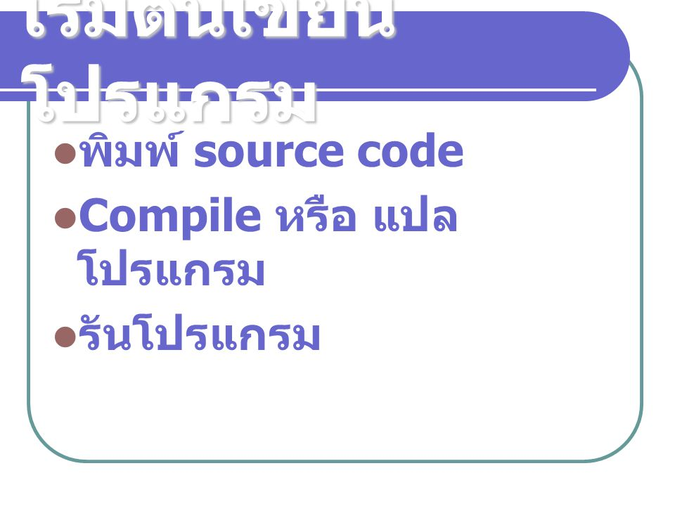 เริ่มต้นเขียน โปรแกรม พิมพ์ source code Compile หรือ แปล โปรแกรม รันโปรแกรม