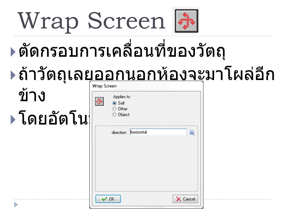 Wrap Screen  ตัดกรอบการเคลื่อนที่ของวัตถุ  ถ้าวัตถุเลยออกนอกห้องจะมาโผล่อีก ข้าง  โดยอัตโนมัติ