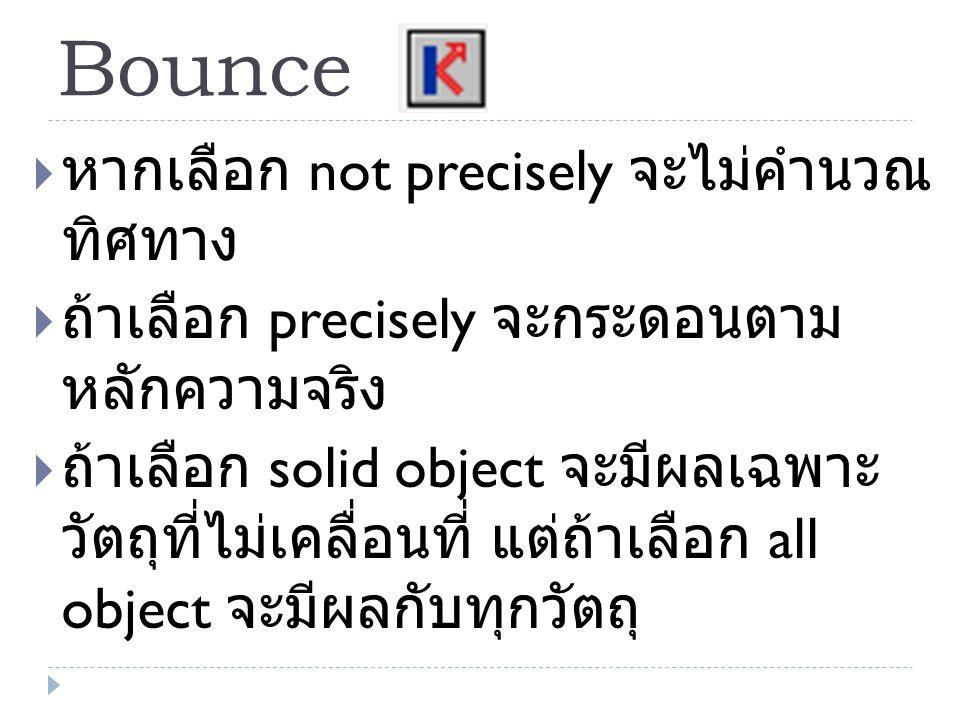 Bounce  หากเลือก not precisely จะไม่คำนวณ ทิศทาง  ถ้าเลือก precisely จะกระดอนตาม หลักความจริง  ถ้าเลือก solid object จะมีผลเฉพาะ วัตถุที่ไม่เคลื่อน