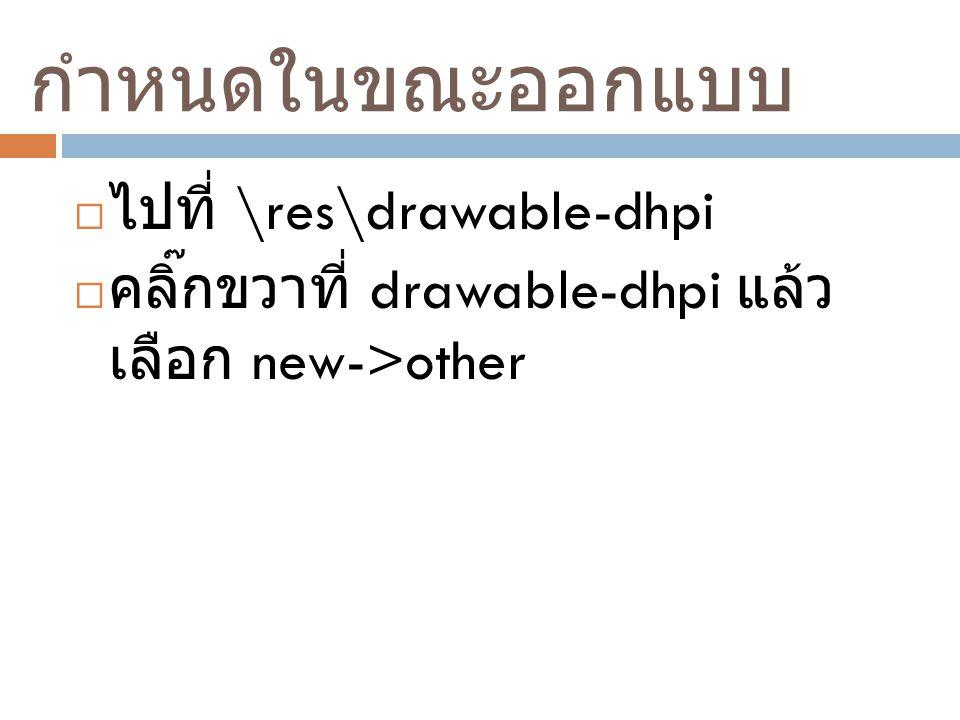 กำหนดในขณะออกแบบ  ไปที่ \res\drawable-dhpi  คลิ๊กขวาที่ drawable-dhpi แล้ว เลือก new->other