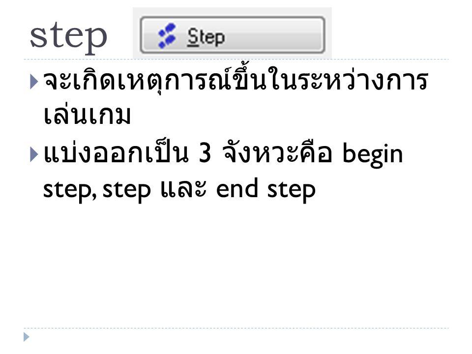 step  จะเกิดเหตุการณ์ขึ้นในระหว่างการ เล่นเกม  แบ่งออกเป็น 3 จังหวะคือ begin step, step และ end step