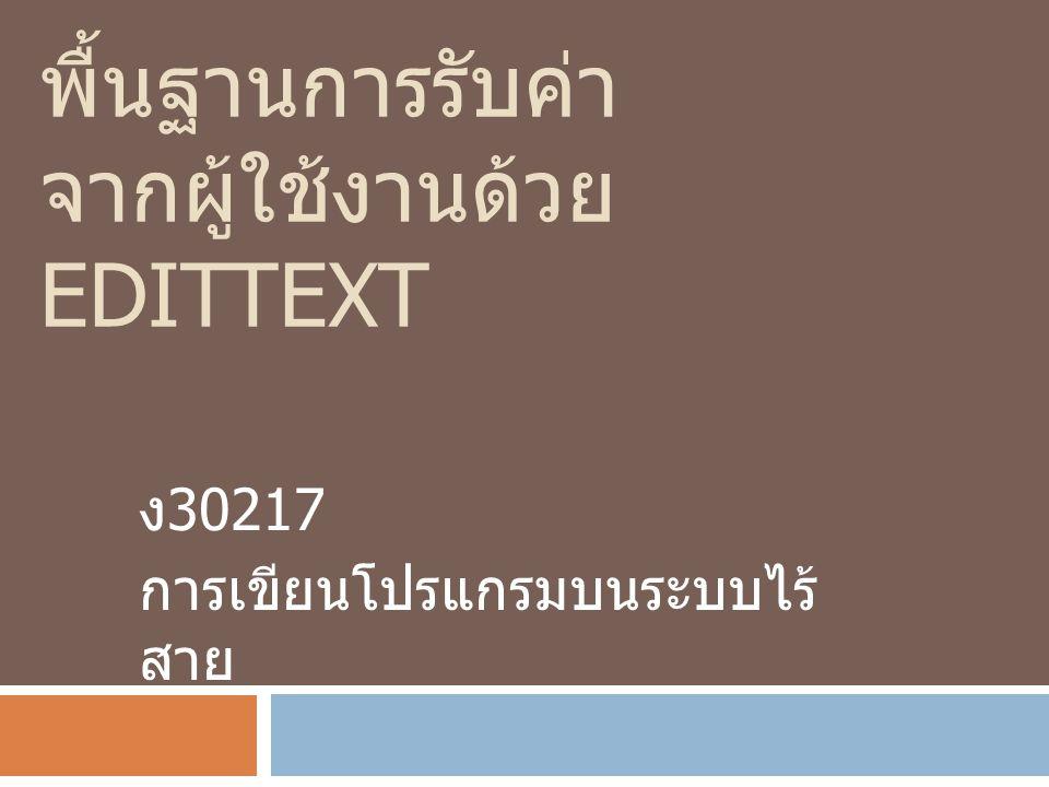 พื้นฐานการรับค่า จากผู้ใช้งานด้วย EDITTEXT ง 30217 การเขียนโปรแกรมบนระบบไร้ สาย