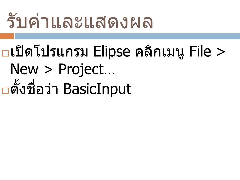 รับค่าและแสดงผล  เปิดโปรแกรม Elipse คลิกเมนู File > New > Project…  ตั้งชื่อว่า BasicInput