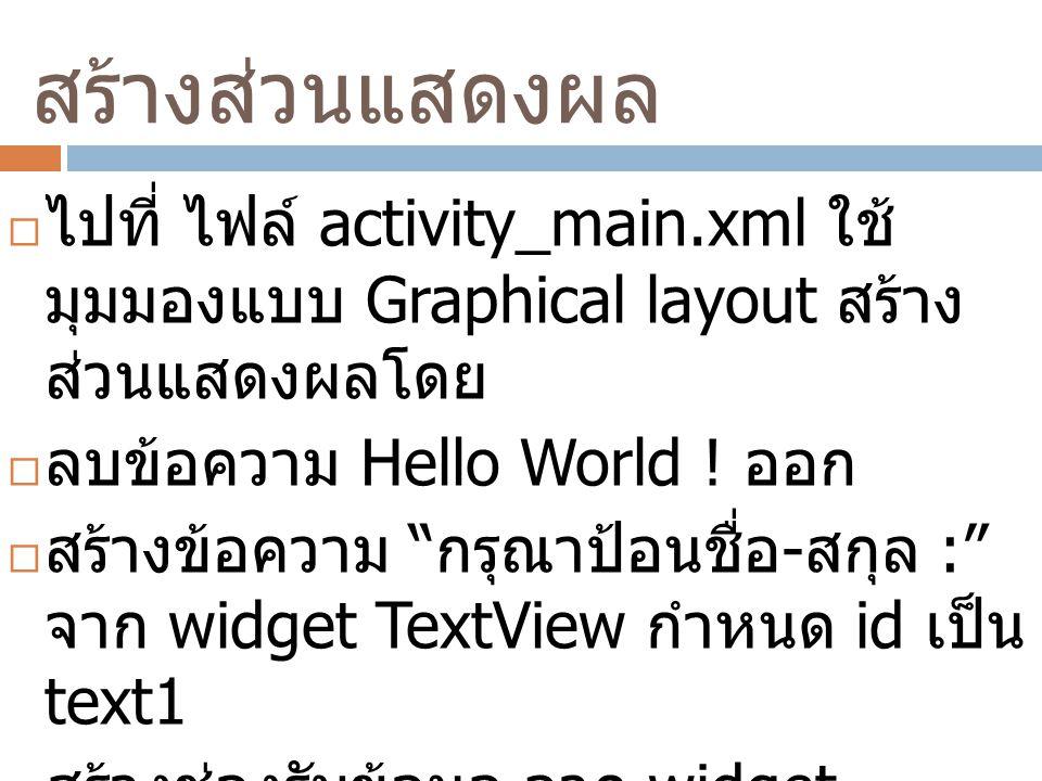 สร้างส่วนแสดงผล  ไปที่ ไฟล์ activity_main.xml ใช้ มุมมองแบบ Graphical layout สร้าง ส่วนแสดงผลโดย  ลบข้อความ Hello World .