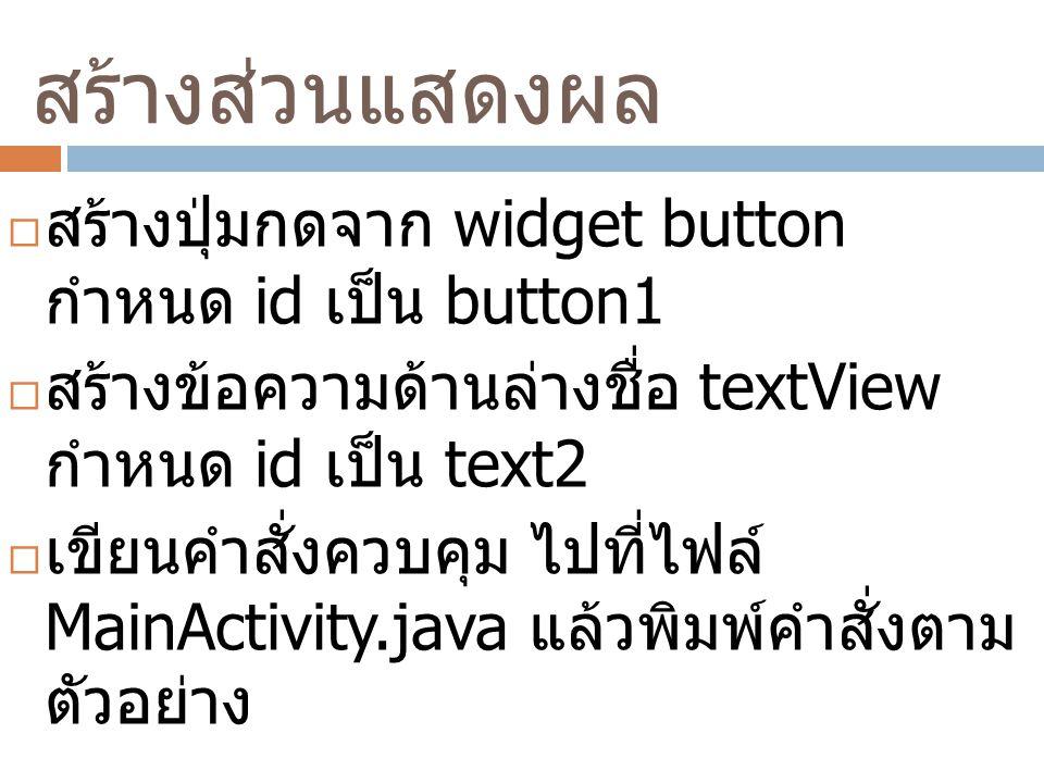 สร้างส่วนแสดงผล  สร้างปุ่มกดจาก widget button กำหนด id เป็น button1  สร้างข้อความด้านล่างชื่อ textView กำหนด id เป็น text2  เขียนคำสั่งควบคุม ไปที่ไฟล์ MainActivity.java แล้วพิมพ์คำสั่งตาม ตัวอย่าง
