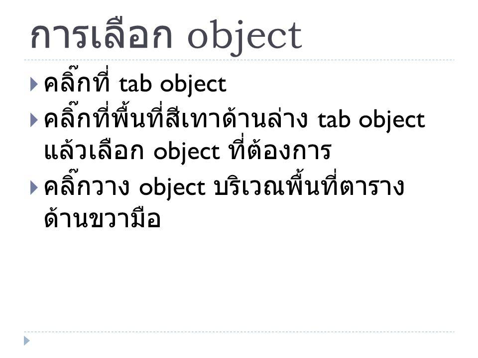 การเลือก object  คลิ๊กที่ tab object  คลิ๊กที่พื้นที่สีเทาด้านล่าง tab object แล้วเลือก object ที่ต้องการ  คลิ๊กวาง object บริเวณพื้นที่ตาราง ด้านข