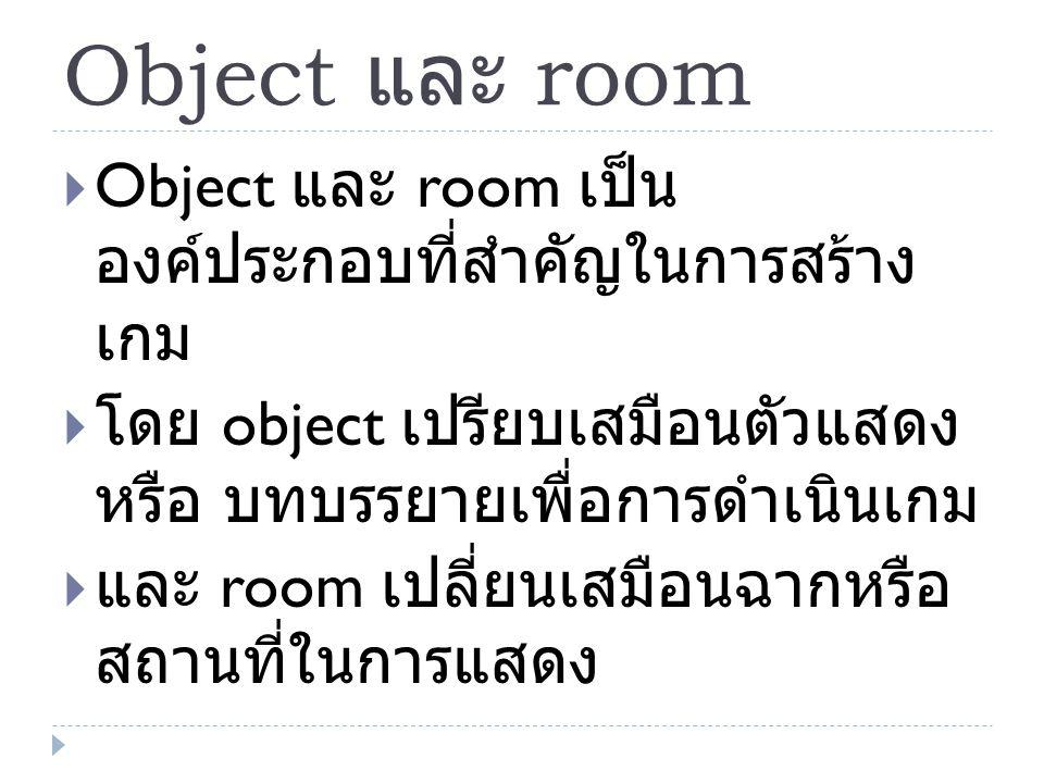 Object และ room  Object และ room เป็น องค์ประกอบที่สำคัญในการสร้าง เกม  โดย object เปรียบเสมือนตัวแสดง หรือ บทบรรยายเพื่อการดำเนินเกม  และ room เปล