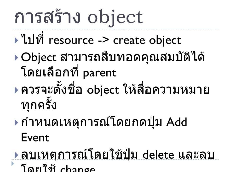 การสร้าง object  ไปที่ resource -> create object  Object สามารถสืบทอดคุณสมบัติได้ โดยเลือกที่ parent  ควรจะตั้งชื่อ object ให้สื่อความหมาย ทุกครั้ง