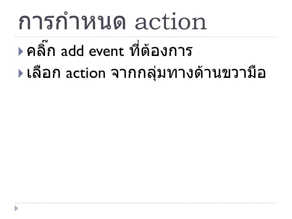 การกำหนด action  คลิ๊ก add event ที่ต้องการ  เลือก action จากกลุ่มทางด้านขวามือ