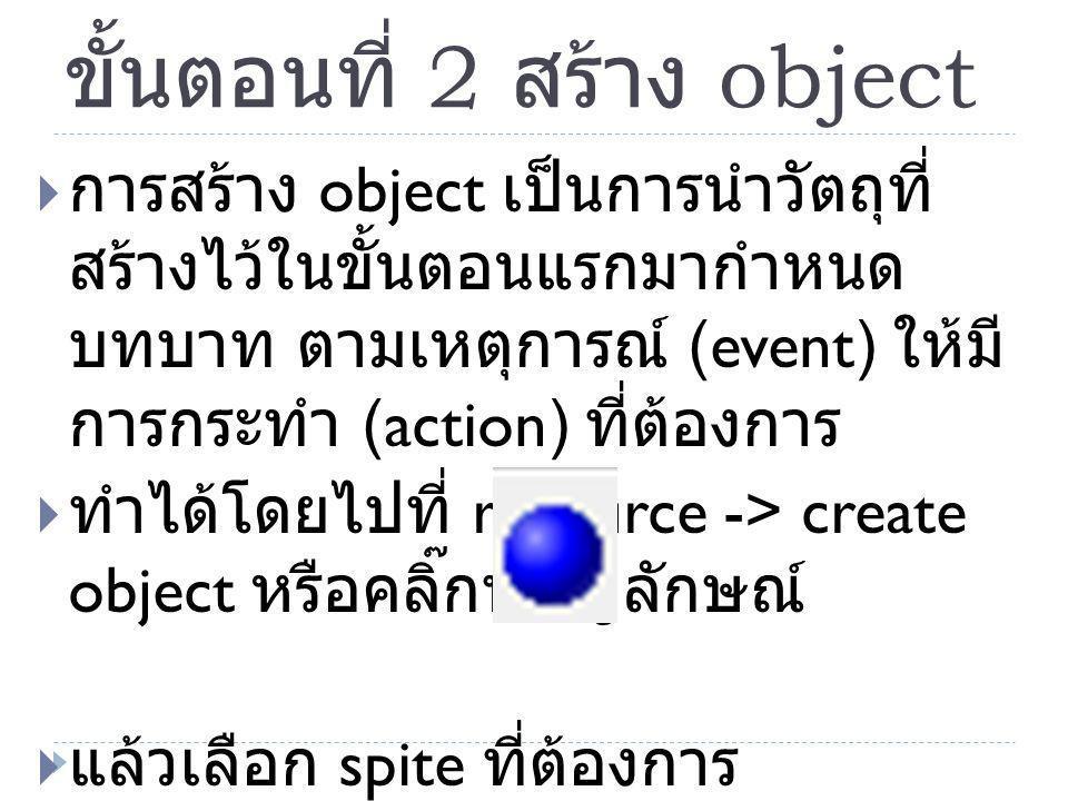 ขั้นตอนที่ 2 สร้าง object  การสร้าง object เป็นการนำวัตถุที่ สร้างไว้ในขั้นตอนแรกมากำหนด บทบาท ตามเหตุการณ์ (event) ให้มี การกระทำ (action) ที่ต้องกา