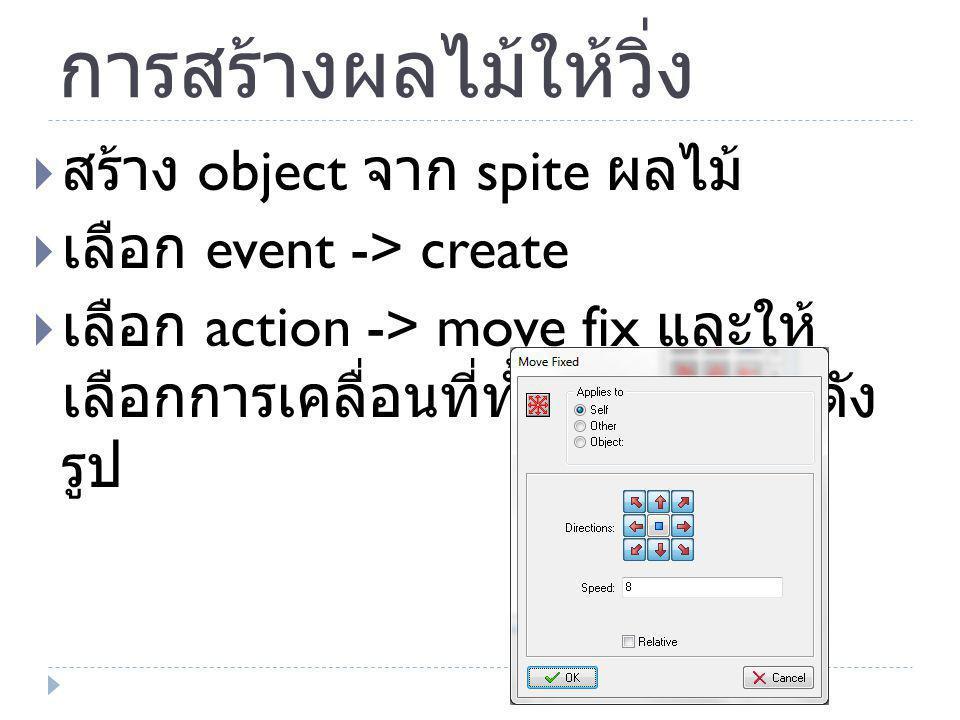 การสร้างผลไม้ให้วิ่ง  สร้าง object จาก spite ผลไม้  เลือก event -> create  เลือก action -> move fix และให้ เลือกการเคลื่อนที่ทั้ง 8 ทิศทาง ดัง รูป